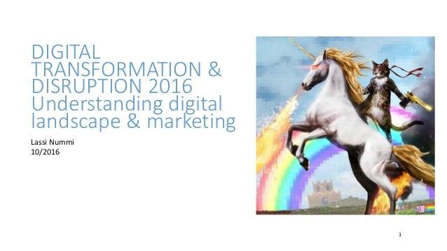 DIGITAL TRANSFORMATION & DISRUPTION 2016 Understanding digital landscape & marketing 1 Lassi Nummi 10/2016