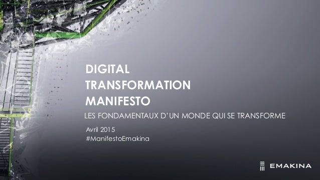 DIGITAL TRANSFORMATION MANIFESTO Avril 2015 #ManifestoEmakina LES FONDAMENTAUX D'UN MONDE QUI SE TRANSFORME