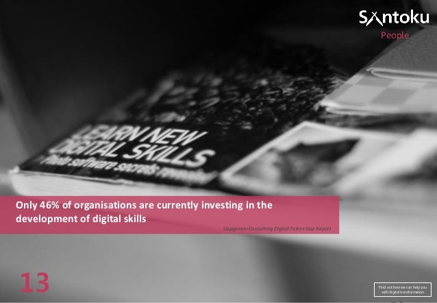 People  Only 46% of organisations are currently investing in the development of digital skills Capgemini Consulting Digita...