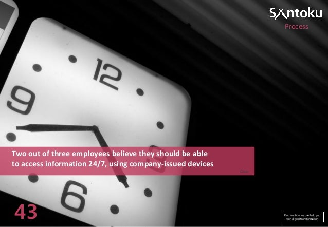 Process  Two out of three employees believe they should be able to access information 24/7, using company-issued devices C...