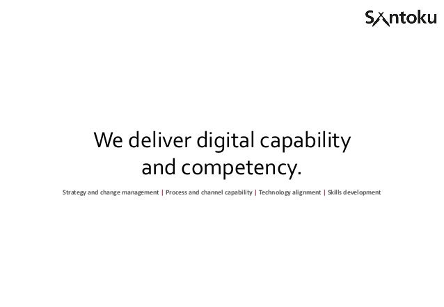 We deliver digital capability and competency. Strategy and change management   Process and channel capability   Technology...