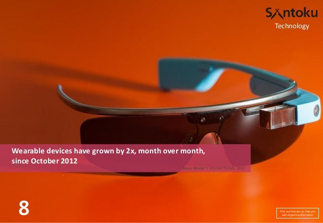 Technology  Wearable devices have grown by 2x, month over month, since October 2012 Mary Meeker's Internet Trends, 2013  8...