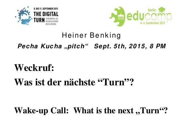 "Weckruf: Was ist der nächste ""Turn""? Wake-up Call: What is the next ""Turn""? Heiner Benking Pecha Kucha ""pitch"" Sept. 5th, ..."