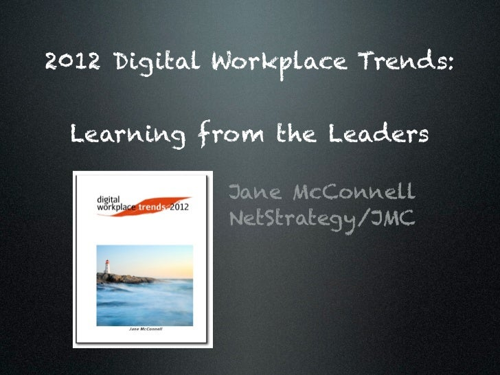 2012 Digital Workplace Trends: Learning from the Leaders             Jane McConnell             NetStrategy/JMC