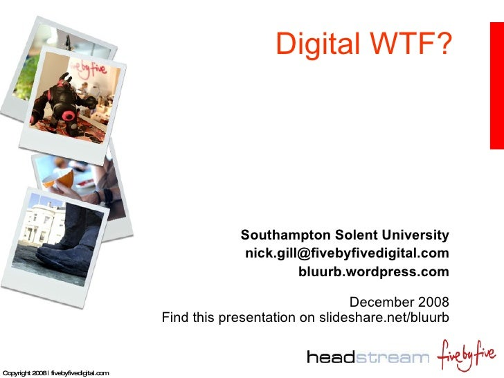 Digital WTF? Southampton Solent University [email_address] bluurb.wordpress.com December 2008 Find this presentation on sl...