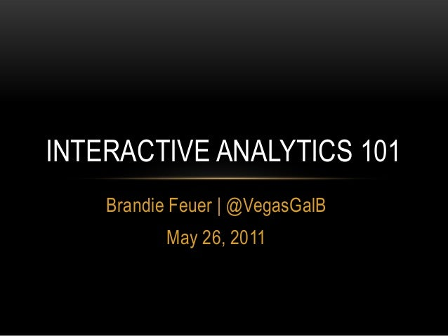 Brandie Feuer | @VegasGalB May 26, 2011 INTERACTIVE ANALYTICS 101