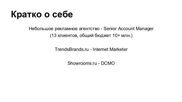 Кратко о себе Небольшое рекламное агентство - Senior Account Manager (13 клиентов, общий бюджет 10+ млн.) TrendsBrands.ru ...