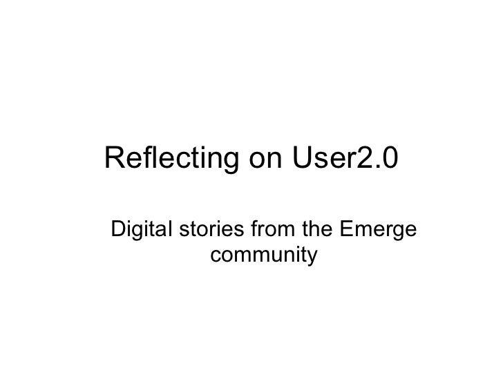 Reflecting on User2.0 <ul><ul><li>Digital stories from the Emerge community </li></ul></ul>