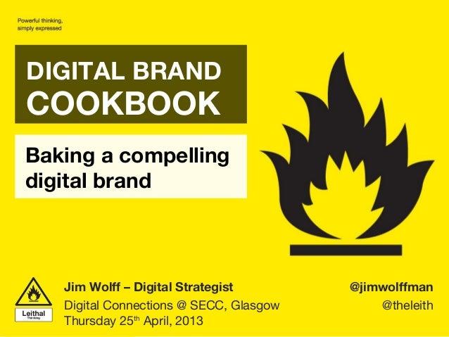 Baking a compellingdigital brandDIGITAL BRANDCOOKBOOK@jimwolffman@theleithJim Wolff – Digital StrategistDigital Connection...