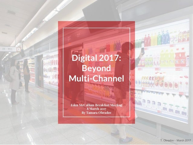 T. Obradov - March 2017 Digital 2017: Beyond Multi-Channel Eden McCallum Breakfast Meeting 8 March 2017 By Tamara Obradov