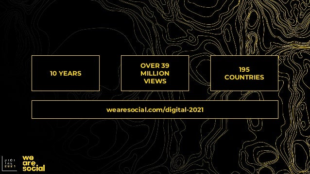 OVER 39 MILLION VIEWS 10 YEARS 195 COUNTRIES wearesocial.com/digital-2021