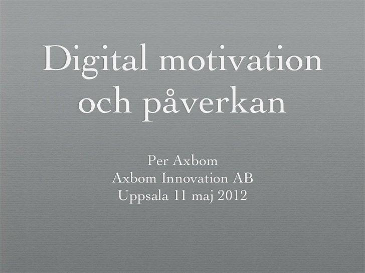 Digital motivation  och påverkan        Per Axbom    Axbom Innovation AB     Uppsala 11 maj 2012