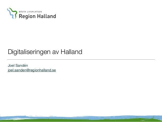 Digitaliseringen av Halland Joel Sandén joel.sanden@regionhalland.se