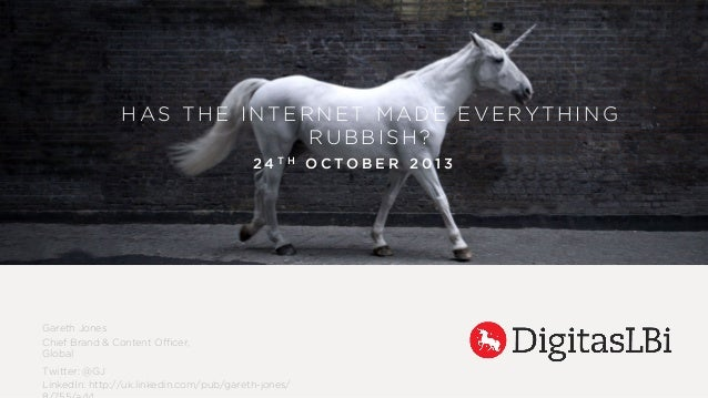 HAS THE INTERNET MADE EVERYTHING RUBBISH? 24TH OCTOBER 2013  Gareth Jones Chief Brand & Content Officer, Global Twitter: @G...