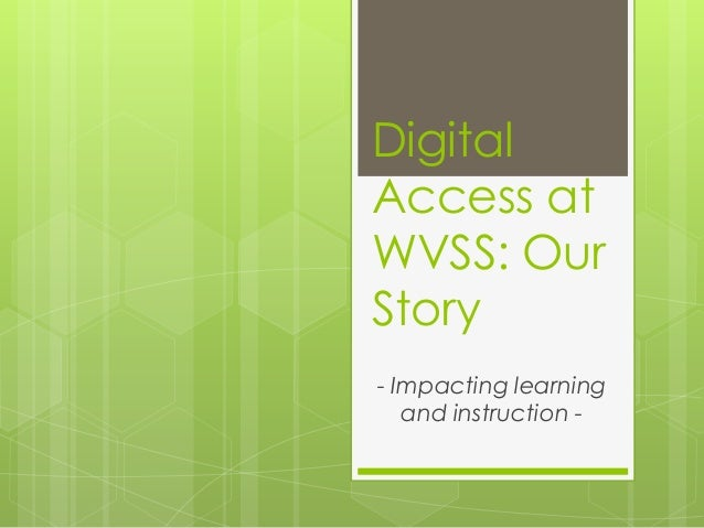 Digital Access at WVSS: Our Story - Impacting learning and instruction -