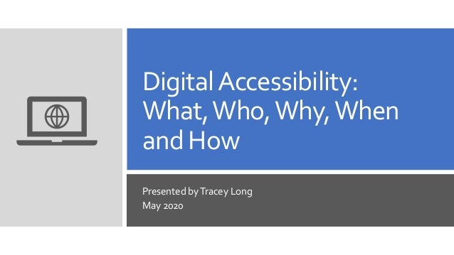 DigitalAccessibility: What,Who,Why,When and How Presented byTracey Long May 2020