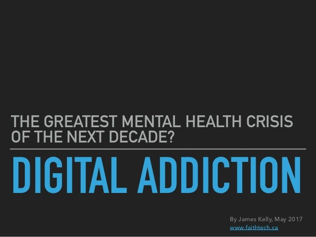 DIGITAL ADDICTION THE GREATEST MENTAL HEALTH CRISIS OF THE NEXT DECADE? By James Kelly, May 2017 www.faithtech.ca