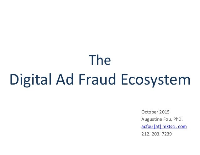 The Digital Ad Fraud Ecosystem October 2015 Augustine Fou, PhD. acfou [at] mktsci. com 212. 203. 7239