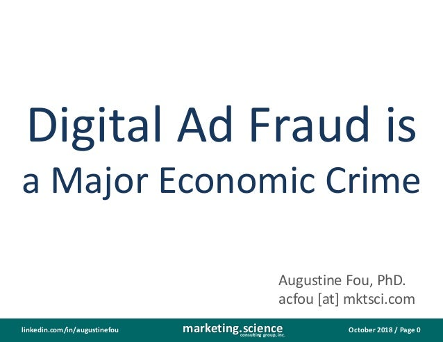 October 2018 / Page 0marketing.scienceconsulting group, inc. linkedin.com/in/augustinefou Digital Ad Fraud is a Major Econ...
