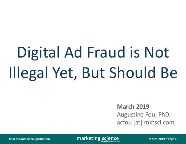 March 2019 / Page 0marketing.scienceconsulting group, inc. linkedin.com/in/augustinefou Digital Ad Fraud is Not Illegal Ye...