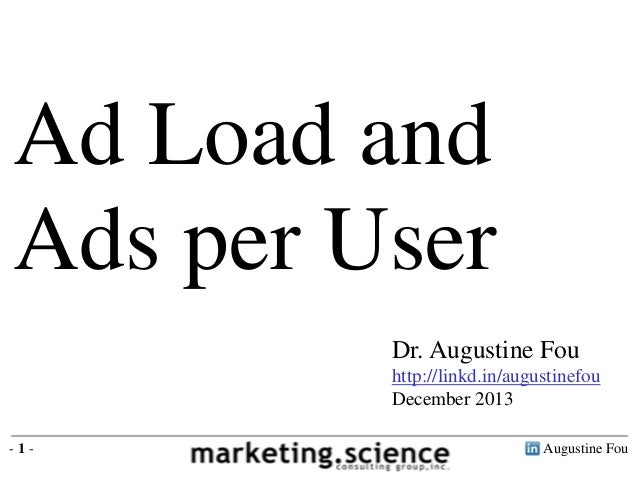Ad Load and Ads per User Dr. Augustine Fou http://linkd.in/augustinefou December 2013 -1-  Augustine Fou
