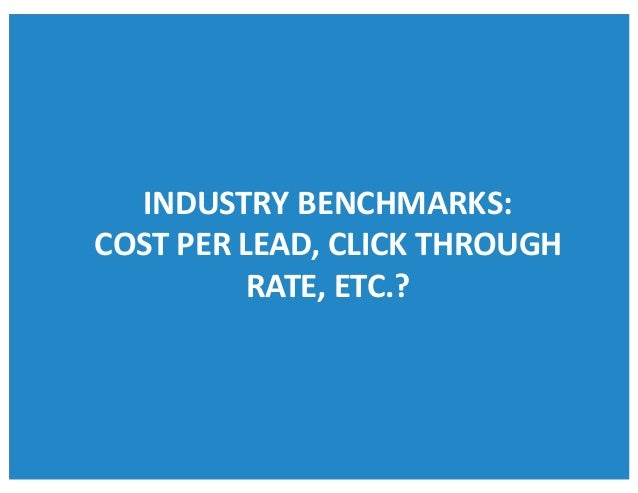 INDUSTRYBENCHMARKS: COSTPERLEAD,CLICKTHROUGH RATE,ETC.?