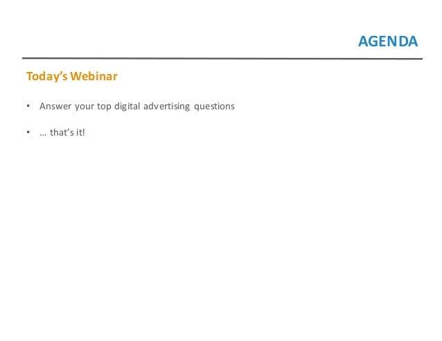 AGENDA Today'sWebinar • Answeryourtopdigitaladvertisingquestions • …that'sit!