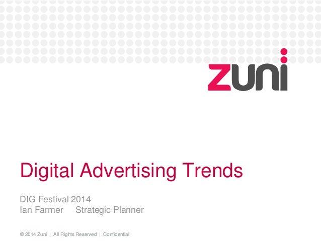 Digital Advertising Trends  DIG Festival 2014  Ian Farmer Strategic Planner  © 2014 Zuni | All Rights Reserved | Confident...