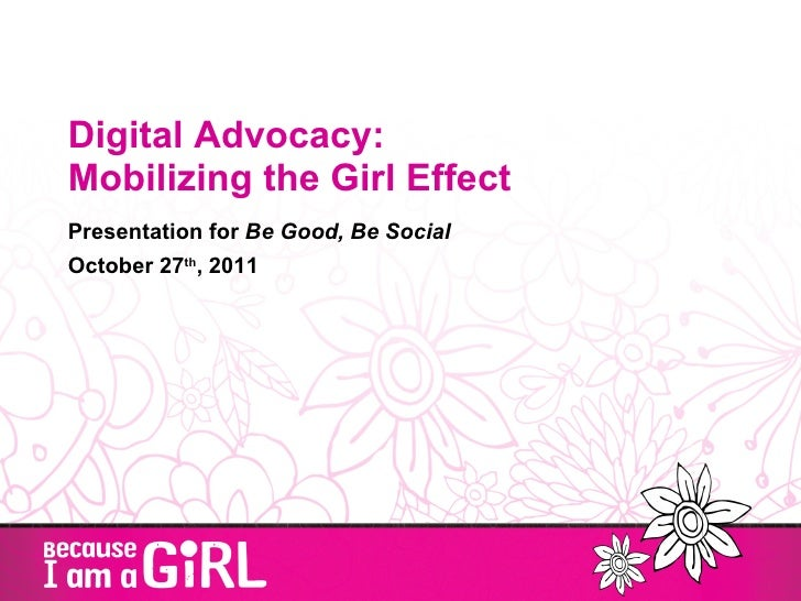 Digital Advocacy:  Mobilizing the Girl Effect Presentation for  Be Good, Be Social October 27 th , 2011