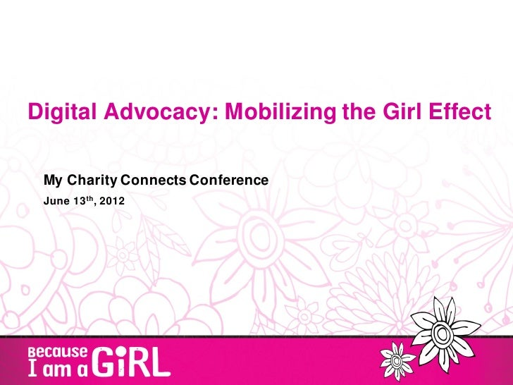 Digital Advocacy: Mobilizing the Girl Effect My Charity Connects Conference June 13th, 2012