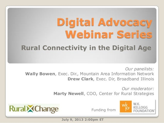 Digital Advocacy Webinar Series Rural Connectivity in the Digital Age July 9, 2013 2:00pm ET Our panelists: Wally Bowen, E...