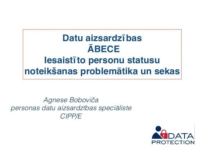 Datu aizsardzības ĀBECE Iesaistīto personu statusu noteikšanas problemātika un sekas Agnese Boboviča personas datu aizsard...