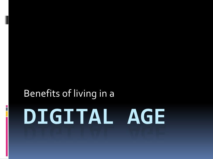 Benefits of living in a  DIGITAL AGE