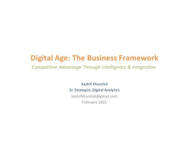 Digital Age: The Business Framework Kashif Khurshid Sr. Strategist, Digital Analytics kashifkhurshid@gmail.com February 20...