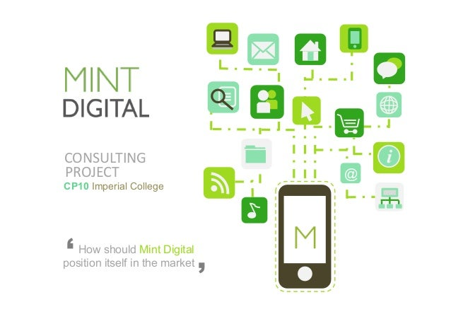 CONSULTING   i @PROJECT   How should Mint Digital position itself in the market ' ' CP10 Imperial College