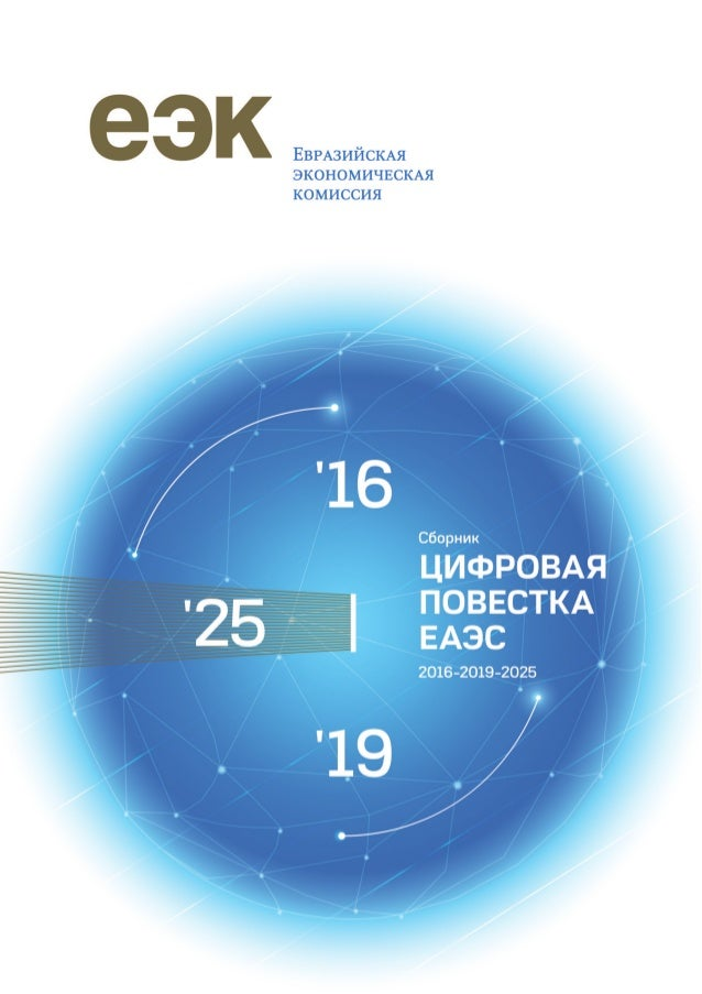 Сборник ЦИФРОВАЯ ПОВЕСТКА ЕАЭС 2016-2019-2025 Евразийская экономическая комиссия Москва 2019 '16 | '19 '25