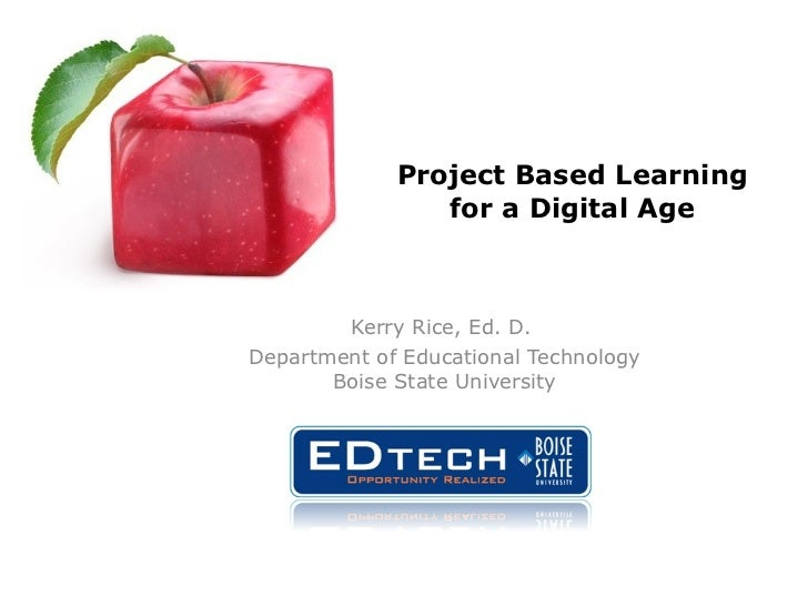 Project Based Learning for a Digital Age Kerry Rice, Ed. D.  Department of Educational Technology Boise State University