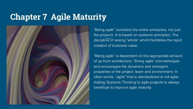 """Chapter 7 Agile Maturity """"Being agile"""" considers the entire enterprise, not just the projects. It is based on systemic pri..."""