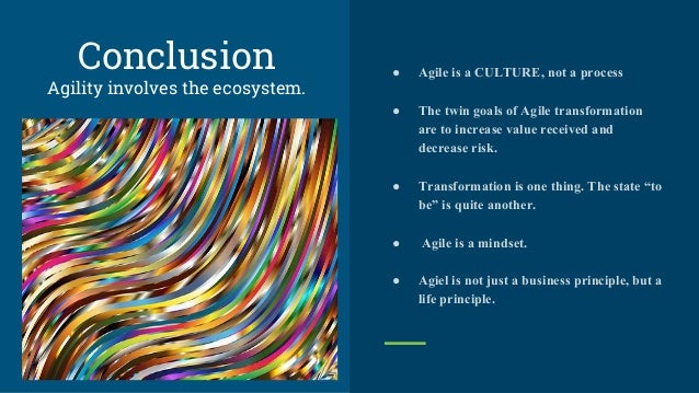 Conclusion Agility involves the ecosystem. ● Agile is a CULTURE, not a process ● The twin goals of Agile transformation ar...
