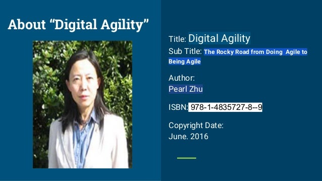 Title: Digital Agility Sub Title: The Rocky Road from Doing Agile to Being Agile Author: Pearl Zhu ISBN: 978-1-4835727-8--...