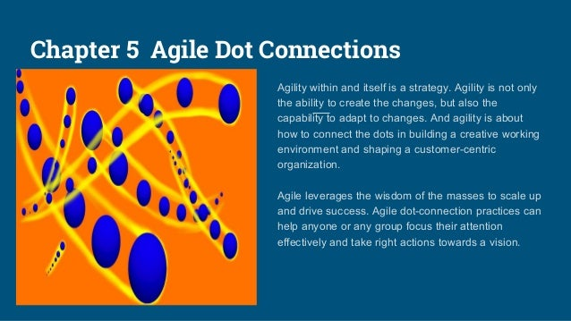 Chapter 5 Agile Dot Connections Agility within and itself is a strategy. Agility is not only the ability to create the cha...