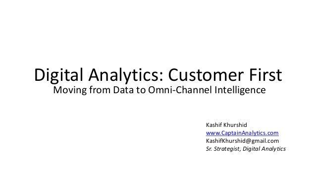 Digital Analytics: Customer First Moving from Data to Omni-Channel Intelligence Kashif Khurshid www.CaptainAnalytics.com K...