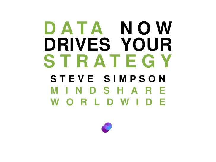 DATA NOW DRIVES YOUR STRATEGY<br />STEVE SIMPSON<br />MINDSHARE WORLDWIDE<br />