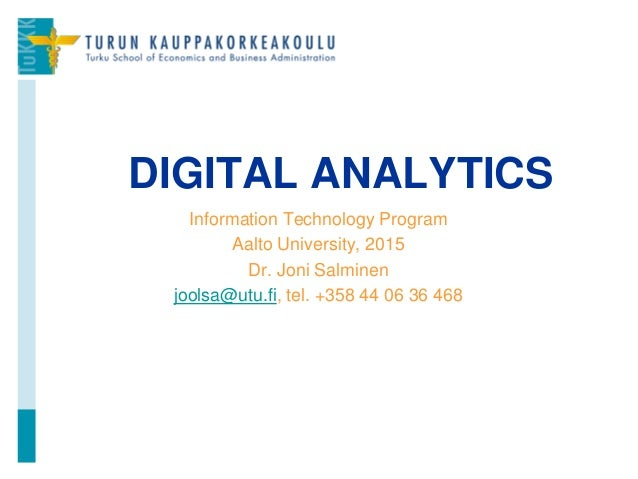 Information Technology Program Aalto University, 2015 Dr. Joni Salminen joolsa@utu.fi, tel. +358 44 06 36 468 DIGITAL ANAL...