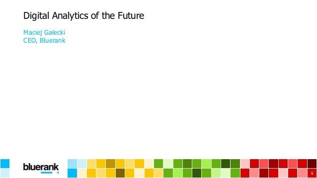 Digital Analytics of the Future Maciej Gałecki CEO, Bluerank 1