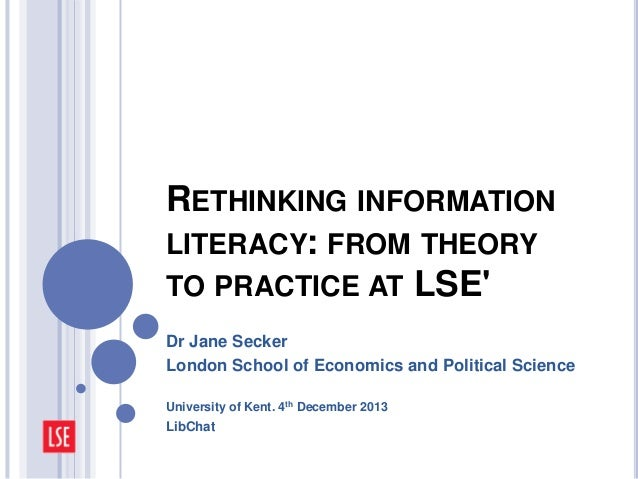 RETHINKING INFORMATION LITERACY: FROM THEORY TO PRACTICE AT LSE' Dr Jane Secker London School of Economics and Political S...