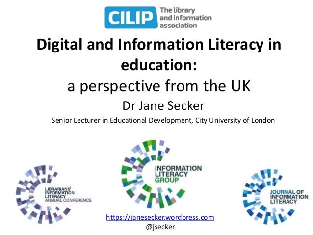 Digital and Information Literacy in education: a perspective from the UK Dr Jane Secker Senior Lecturer in Educational Dev...