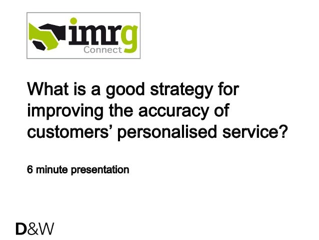 What is a good strategy forimproving the accuracy ofcustomers' personalised service?6 minute presentation