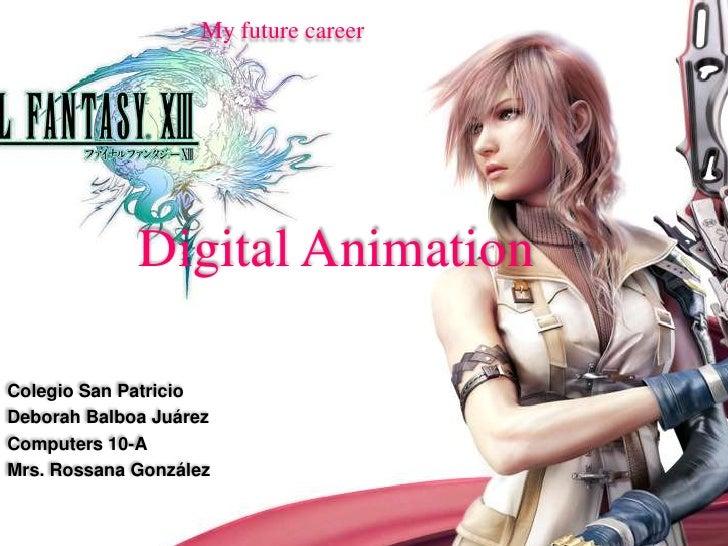My future career<br />Digital Animation<br />Colegio San Patricio<br />Deborah Balboa Juárez<br />Computers 10-A<br />Mrs....