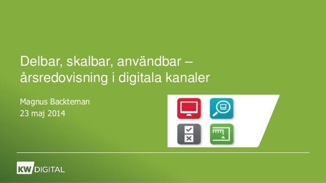 Delbar, skalbar, användbar – årsredovisning i digitala kanaler Magnus Backteman 23 maj 2014